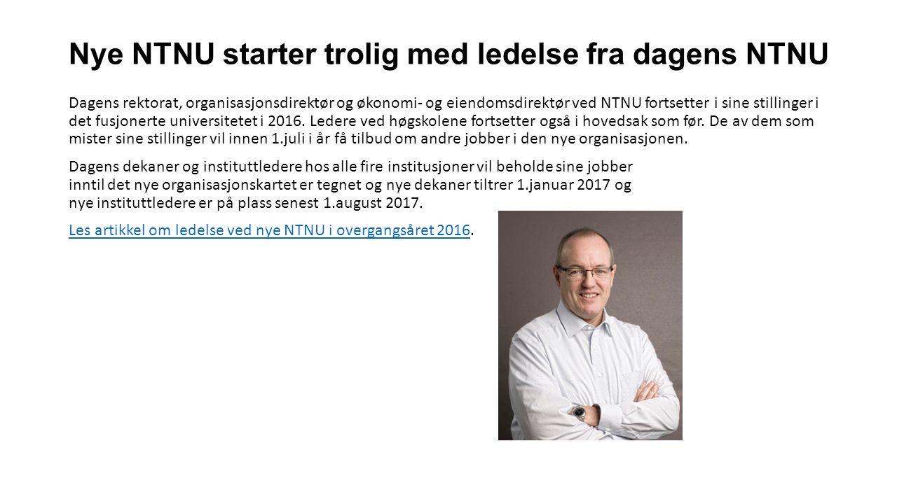 Nye NTNU starter trolig med ledelse fra dagens NTNU Dagens rektorat, organisasjonsdirektør og økonomi- og eiendomsdirektør ved NTNU fortsetter i sine stillinger i det fusjonerte universitetet i 2016.