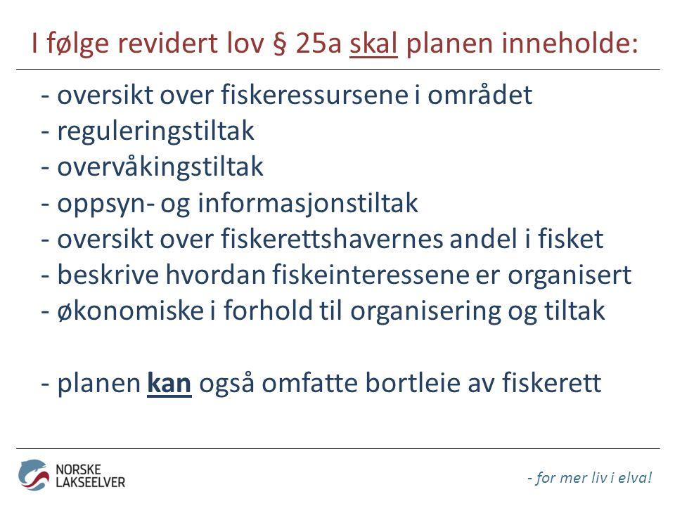 I følge revidert lov § 25a skal planen inneholde: - for mer liv i elva! - oversikt over fiskeressursene i området - reguleringstiltak - overvåkingstil