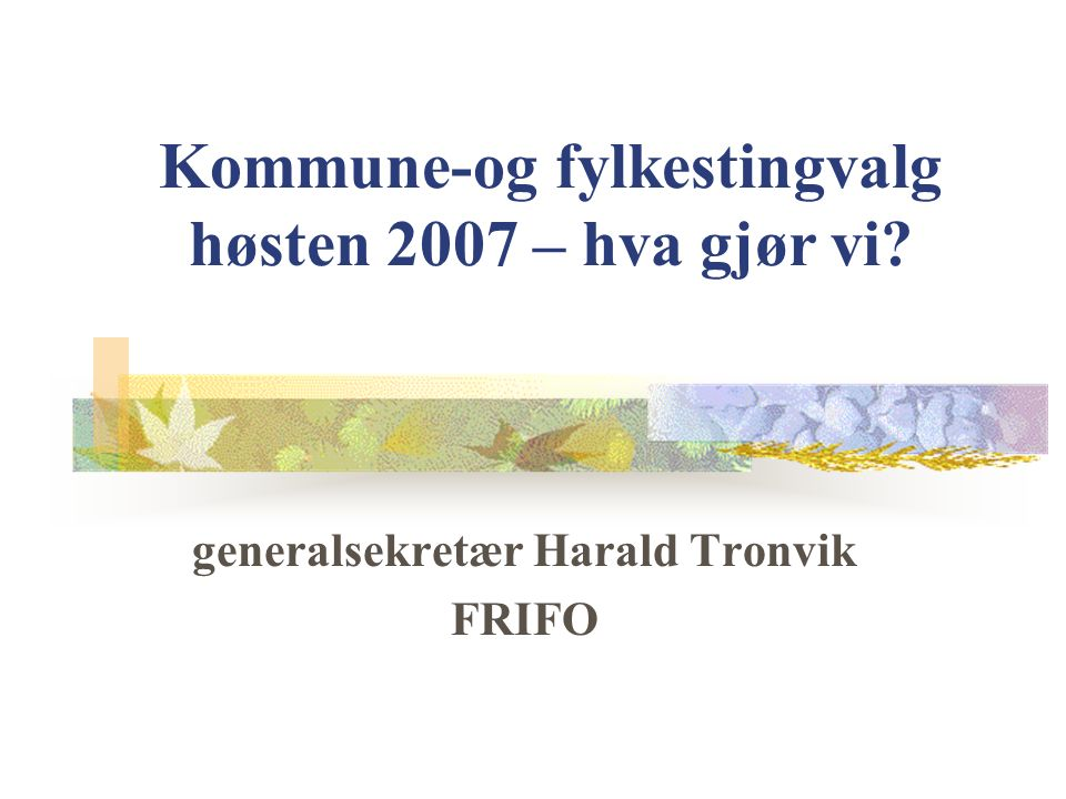 Kommune-og fylkestingvalg høsten 2007 – hva gjør vi? generalsekretær Harald Tronvik FRIFO