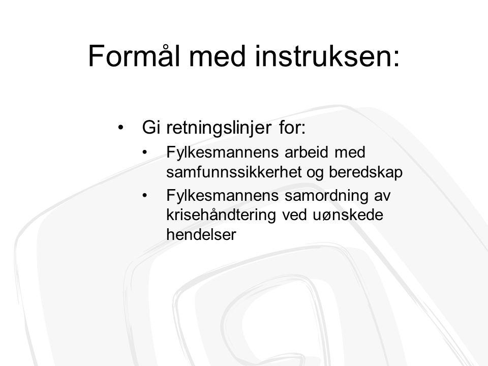Formål med instruksen: Gi retningslinjer for: Fylkesmannens arbeid med samfunnssikkerhet og beredskap Fylkesmannens samordning av krisehåndtering ved