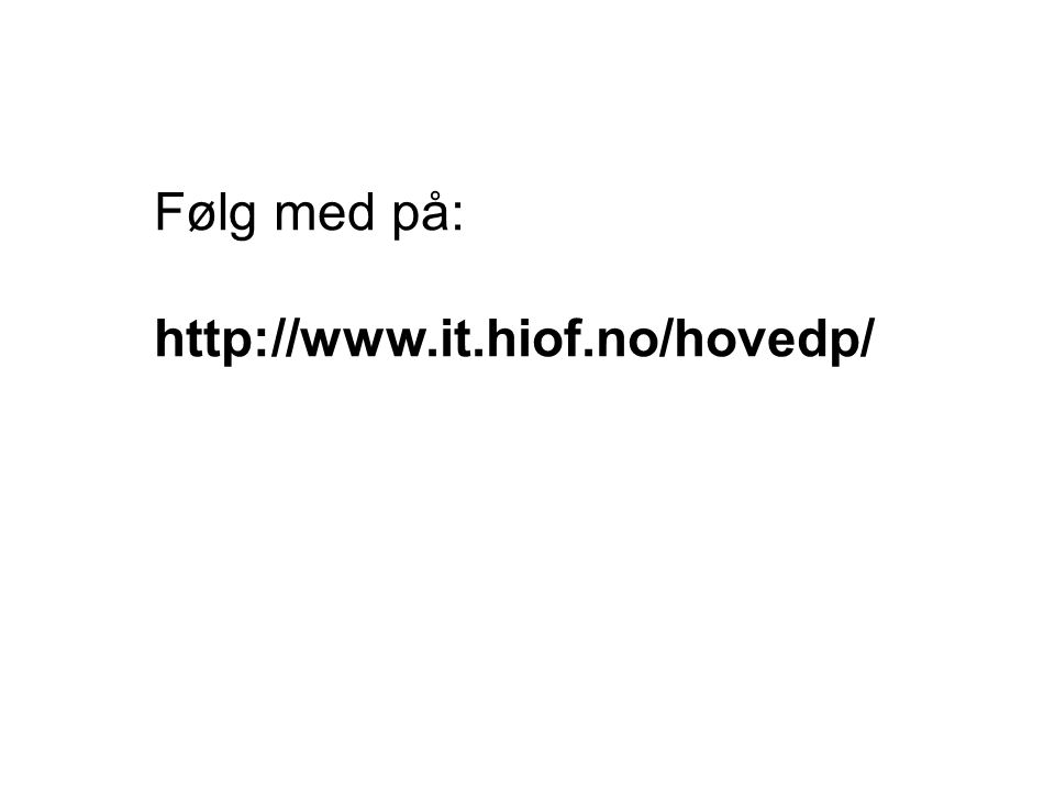 Følg med på: http://www.it.hiof.no/hovedp/
