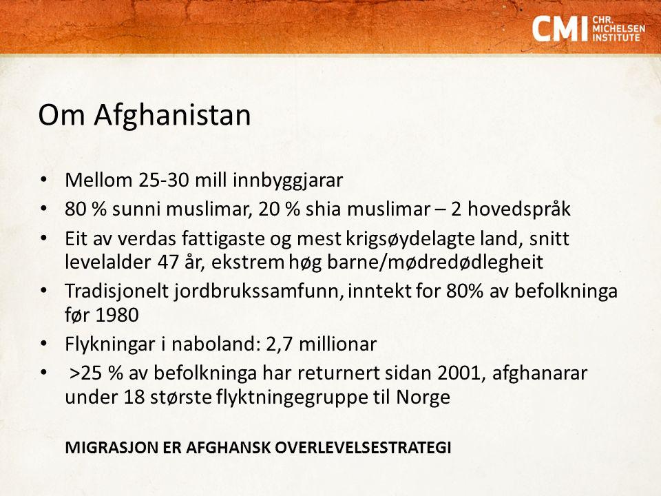Om Afghanistan Mellom 25-30 mill innbyggjarar 80 % sunni muslimar, 20 % shia muslimar – 2 hovedspråk Eit av verdas fattigaste og mest krigsøydelagte land, snitt levelalder 47 år, ekstrem høg barne/mødredødlegheit Tradisjonelt jordbrukssamfunn, inntekt for 80% av befolkninga før 1980 Flykningar i naboland: 2,7 millionar >25 % av befolkninga har returnert sidan 2001, afghanarar under 18 største flyktningegruppe til Norge MIGRASJON ER AFGHANSK OVERLEVELSESTRATEGI