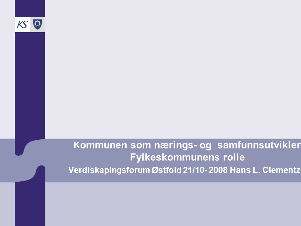 K ommunen som nærings- og samfunnsutvikler Fylkeskommunens rolle Verdiskapingsforum Østfold 21/10- 2008 Hans L. Clementz, KS