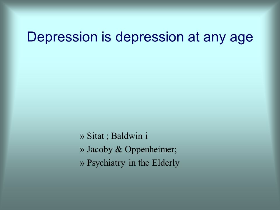 Depression is depression at any age »Sitat ; Baldwin i »Jacoby & Oppenheimer; »Psychiatry in the Elderly