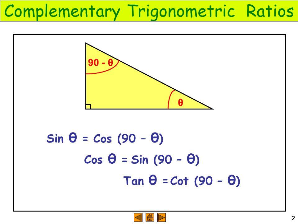 2 Complementary Trigonometric Ratios θ Sin θ = 90 - θ Cos (90 – θ ) Cos θ = Sin (90 – θ ) Tan θ = Cot (90 – θ )