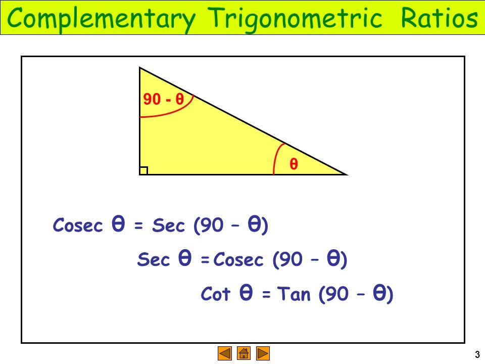 3 Complementary Trigonometric Ratios θ Cosec θ = 90 - θ Sec (90 – θ ) Sec θ = Cosec (90 – θ ) Cot θ = Tan (90 – θ )
