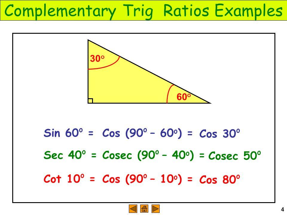 4 Complementary Trig Ratios Examples 60 o Sin 60 o = 30 o Cos (90 o – 60 o ) = Cos 30 o Sec 40 o = Cosec (90 o – 40 o ) = Cosec 50 o Cot 10 o = Cos (90 o – 10 o ) = Cos 80 o