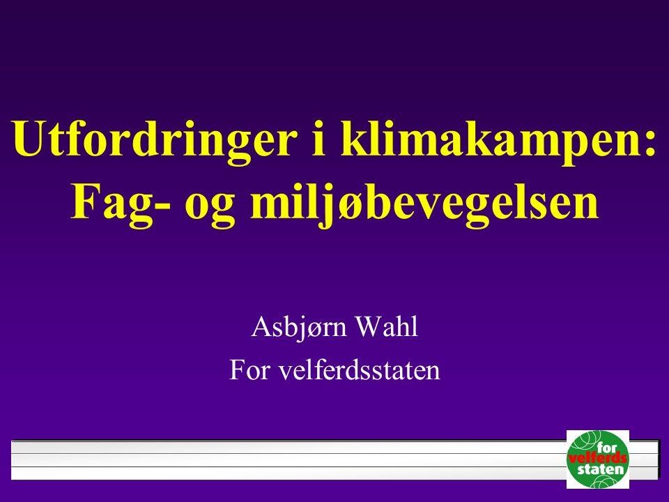 Utfordringer i klimakampen: Fag- og miljøbevegelsen Asbjørn Wahl For velferdsstaten