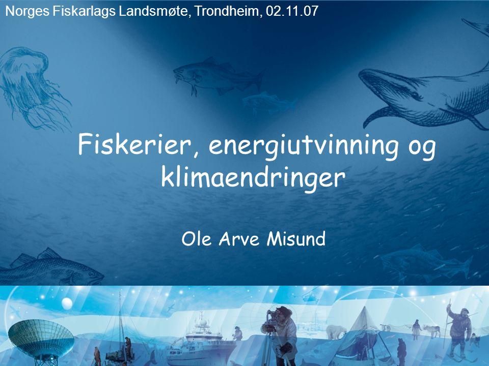 Fiskerier, energiutvinning og klimaendringer Ole Arve Misund Norges Fiskarlags Landsmøte, Trondheim, 02.11.07