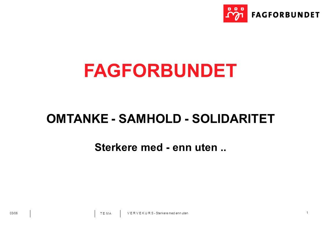 1 T E M A 03/06V E R V E K U R S - Sterkere med enn uten FAGFORBUNDET OMTANKE - SAMHOLD - SOLIDARITET Sterkere med - enn uten..