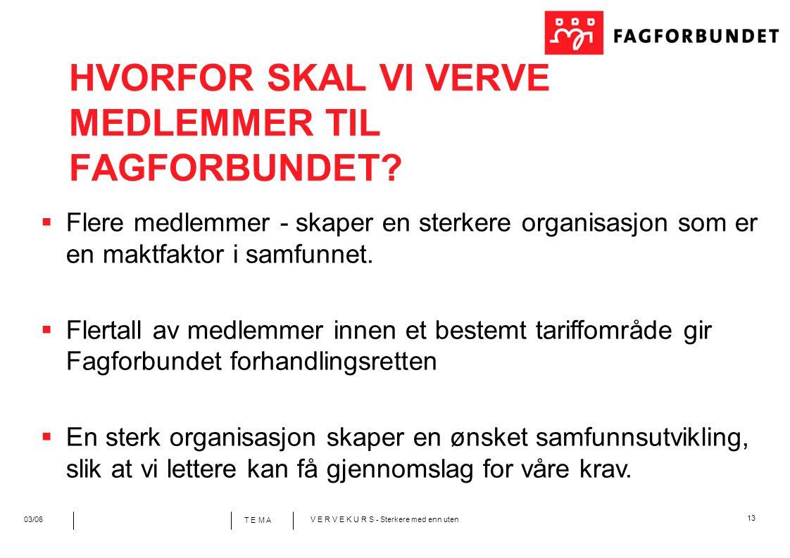 13 T E M A 03/06V E R V E K U R S - Sterkere med enn uten  Flere medlemmer - skaper en sterkere organisasjon som er en maktfaktor i samfunnet.  Fler