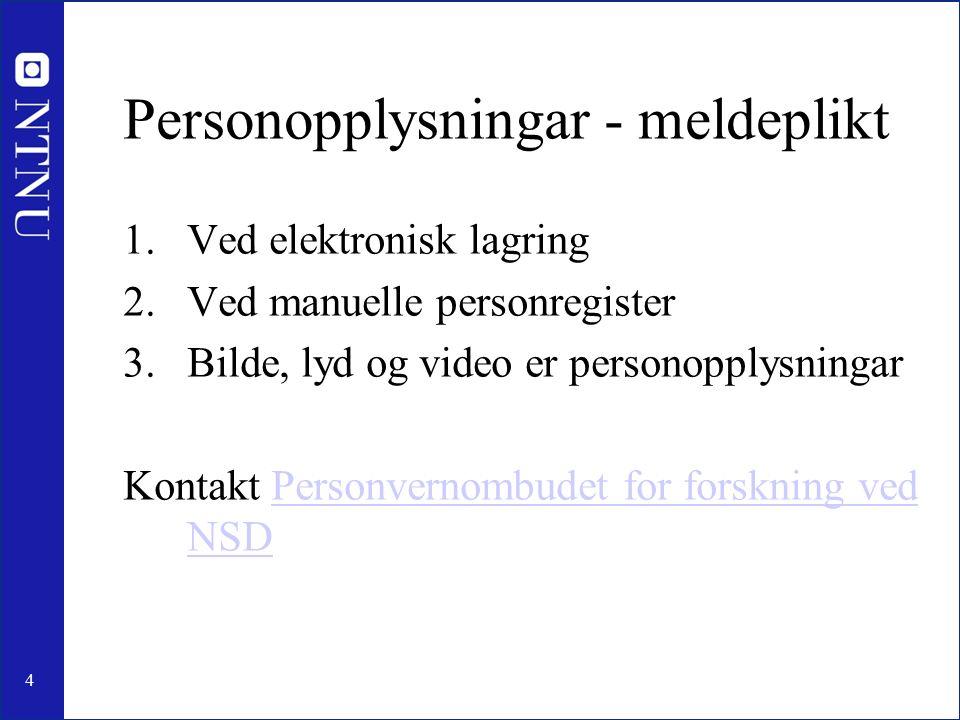 4 Personopplysningar - meldeplikt 1.Ved elektronisk lagring 2.Ved manuelle personregister 3.Bilde, lyd og video er personopplysningar Kontakt Personvernombudet for forskning ved NSDPersonvernombudet for forskning ved NSD