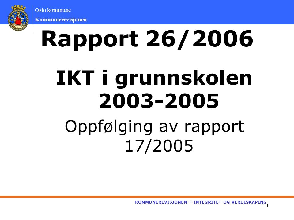 Oslo kommune Kommunerevisjonen KOMMUNEREVISJONEN - INTEGRITET OG VERDISKAPING 1 Rapport 26/2006 IKT i grunnskolen 2003-2005 Oppfølging av rapport 17/2005