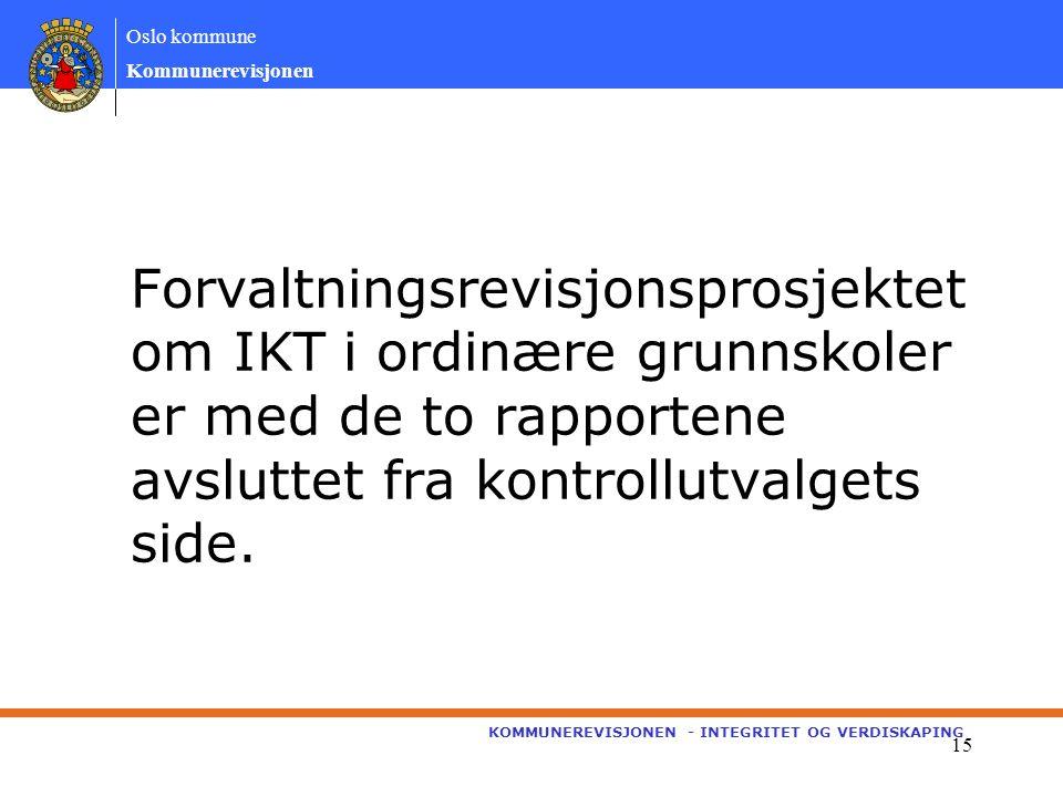 Oslo kommune Kommunerevisjonen KOMMUNEREVISJONEN - INTEGRITET OG VERDISKAPING 15 Forvaltningsrevisjonsprosjektet om IKT i ordinære grunnskoler er med de to rapportene avsluttet fra kontrollutvalgets side.
