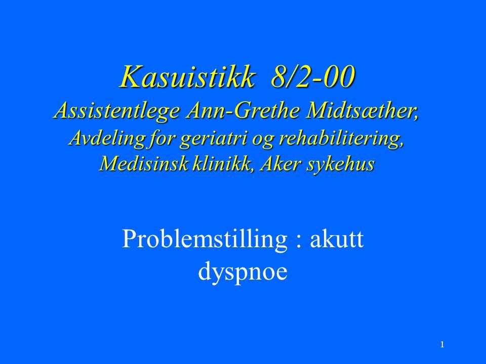 1 Kasuistikk 8/2-00 Assistentlege Ann-Grethe Midtsæther, Avdeling for geriatri og rehabilitering, Medisinsk klinikk, Aker sykehus Problemstilling : akutt dyspnoe