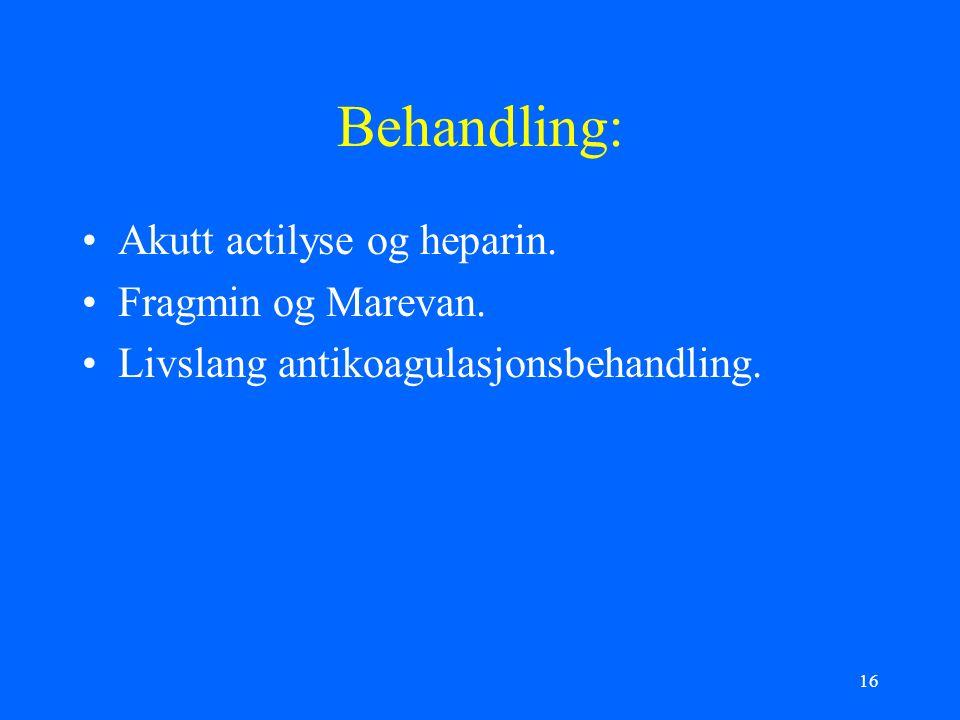 16 Behandling: Akutt actilyse og heparin. Fragmin og Marevan. Livslang antikoagulasjonsbehandling.
