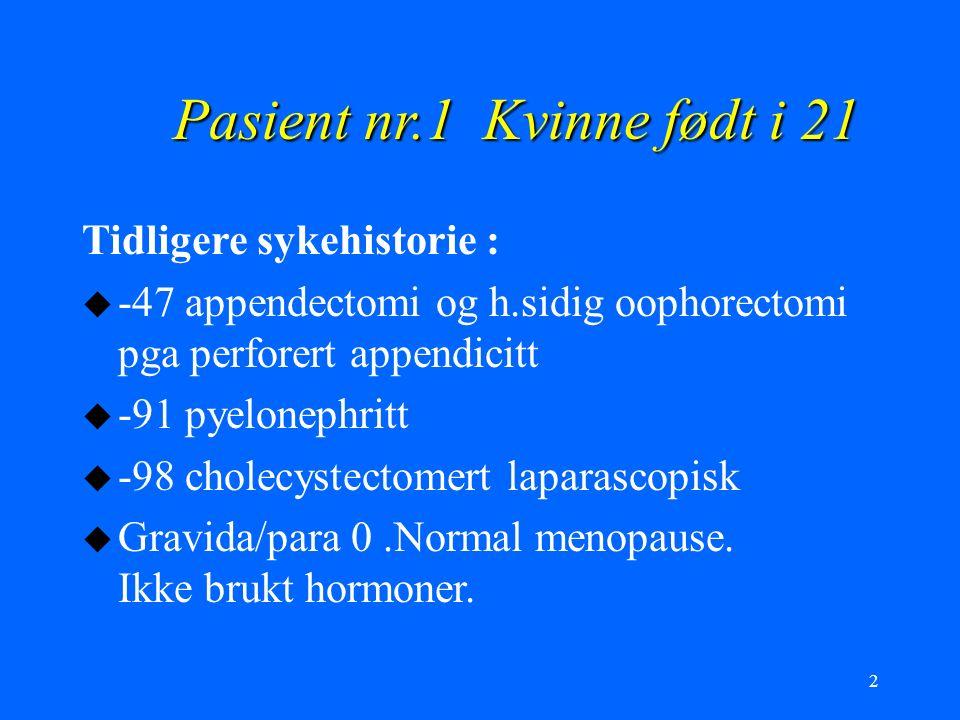 2 Pasient nr.1 Kvinne født i 21 Tidligere sykehistorie : u -47 appendectomi og h.sidig oophorectomi pga perforert appendicitt u -91 pyelonephritt u -9