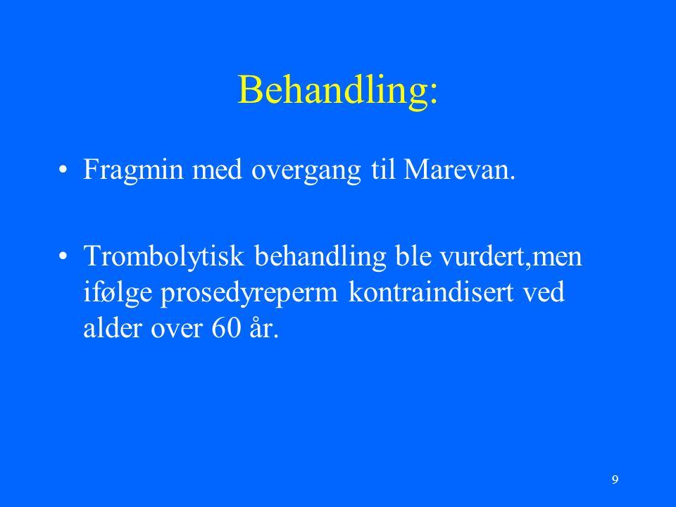 9 Behandling: Fragmin med overgang til Marevan. Trombolytisk behandling ble vurdert,men ifølge prosedyreperm kontraindisert ved alder over 60 år.