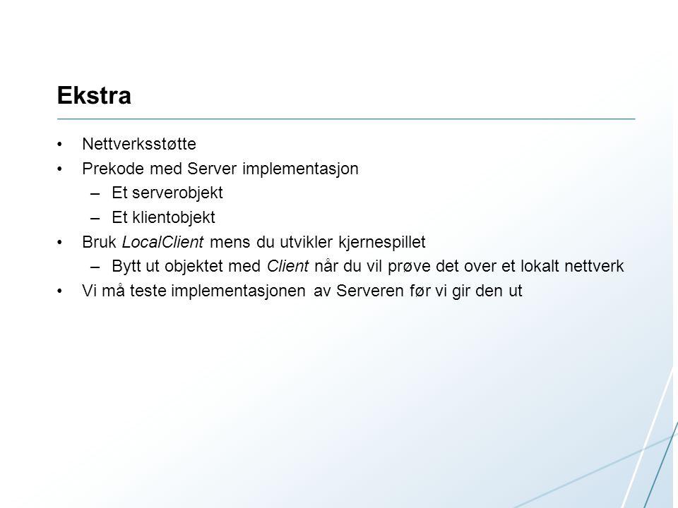 Ekstra Nettverksstøtte Prekode med Server implementasjon –Et serverobjekt –Et klientobjekt Bruk LocalClient mens du utvikler kjernespillet –Bytt ut objektet med Client når du vil prøve det over et lokalt nettverk Vi må teste implementasjonen av Serveren før vi gir den ut