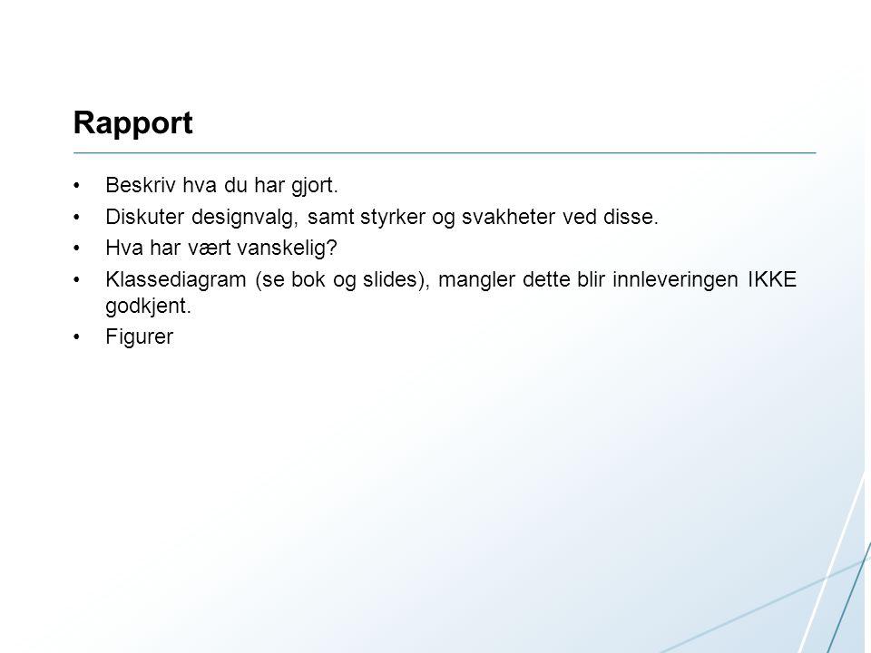 Rapport Beskriv hva du har gjort. Diskuter designvalg, samt styrker og svakheter ved disse. Hva har vært vanskelig? Klassediagram (se bok og slides),