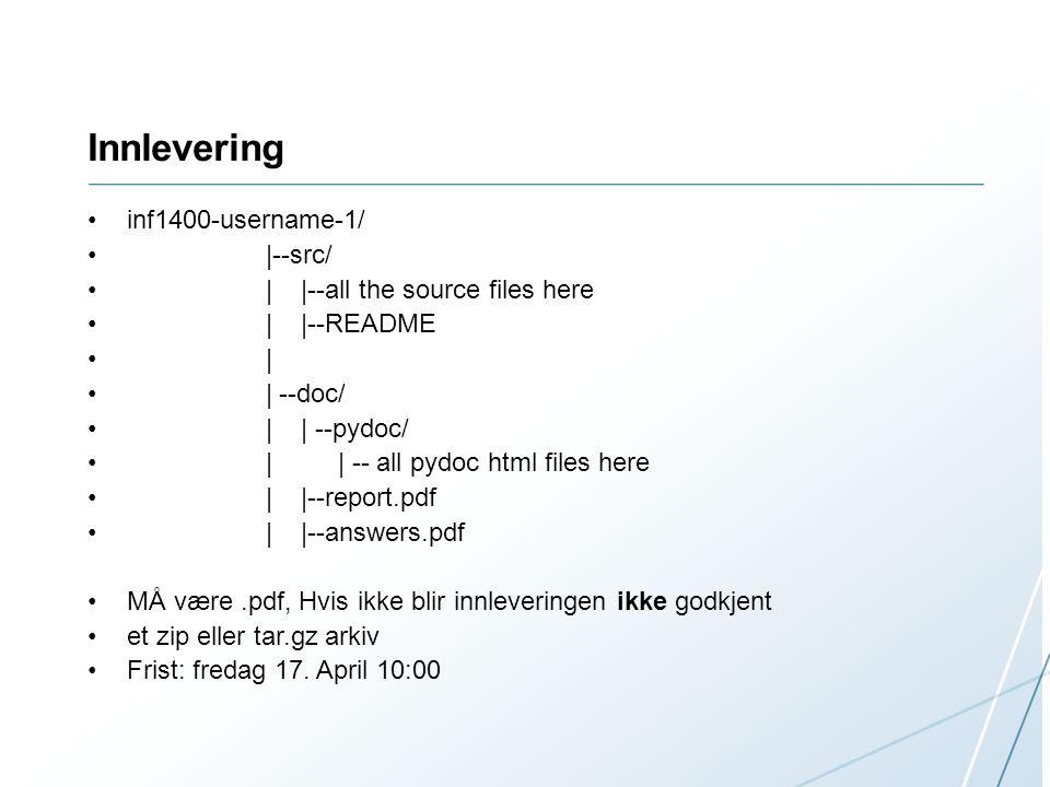 Innlevering inf1400-username-1/ |--src/ | |--all the source files here | |--README | | --doc/ | | --pydoc/ | | -- all pydoc html files here | |--report.pdf | |--answers.pdf MÅ være.pdf, Hvis ikke blir innleveringen ikke godkjent et zip eller tar.gz arkiv Frist: fredag 17.