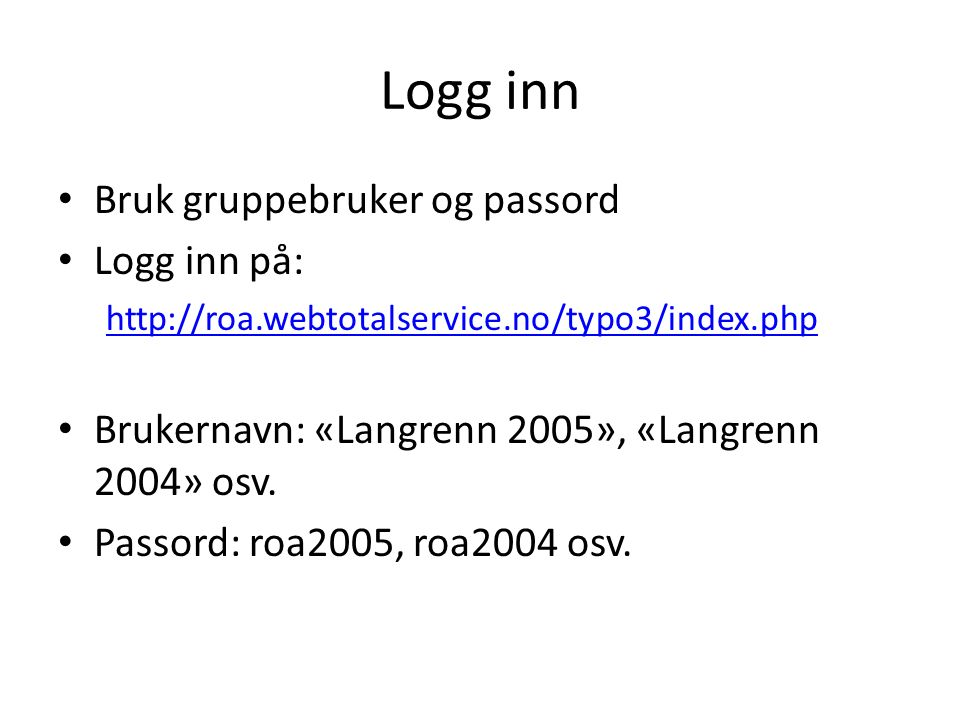 Logg inn Bruk gruppebruker og passord Logg inn på: http://roa.webtotalservice.no/typo3/index.php Brukernavn: «Langrenn 2005», «Langrenn 2004» osv. Pas