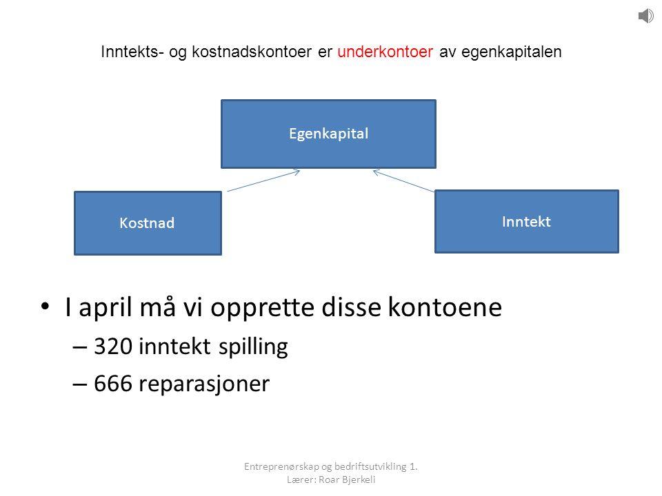 Inntekts- og kostnadskontoer er underkontoer av egenkapitalen I april må vi opprette disse kontoene – 320 inntekt spilling – 666 reparasjoner Egenkapi
