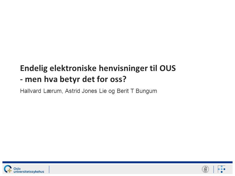 Endelig elektroniske henvisninger til OUS - men hva betyr det for oss? Hallvard Lærum, Astrid Jones Lie og Berit T Bungum