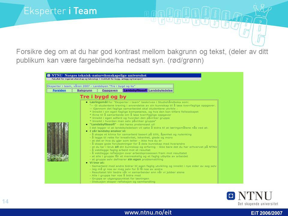 14 EiT 2006/2007 Forsikre deg om at du har god kontrast mellom bakgrunn og tekst, (deler av ditt publikum kan være fargeblinde/ha nedsatt syn. (rød/gr