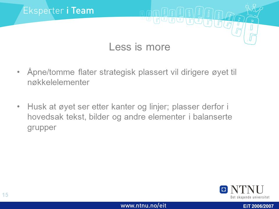 15 EiT 2006/2007 Less is more Åpne/tomme flater strategisk plassert vil dirigere øyet til nøkkelelementer Husk at øyet ser etter kanter og linjer; plasser derfor i hovedsak tekst, bilder og andre elementer i balanserte grupper