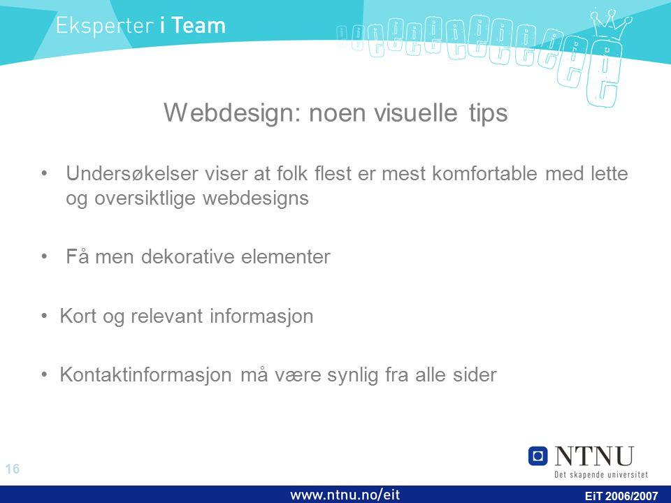 16 EiT 2006/2007 Webdesign: noen visuelle tips Undersøkelser viser at folk flest er mest komfortable med lette og oversiktlige webdesigns Få men dekor