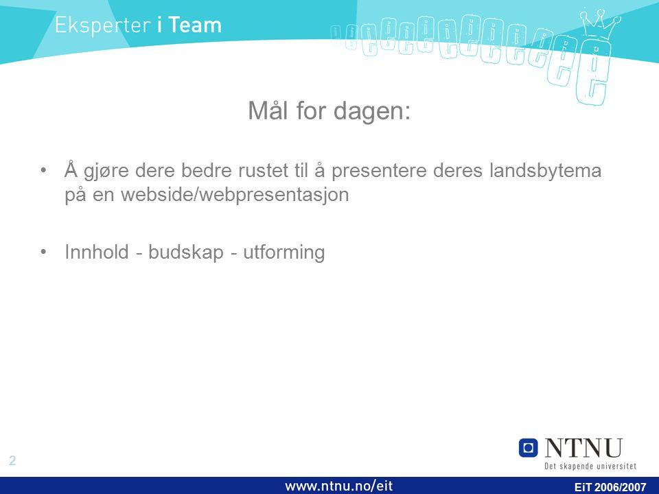 2 EiT 2006/2007 Mål for dagen: Å gjøre dere bedre rustet til å presentere deres landsbytema på en webside/webpresentasjon Innhold - budskap - utformin
