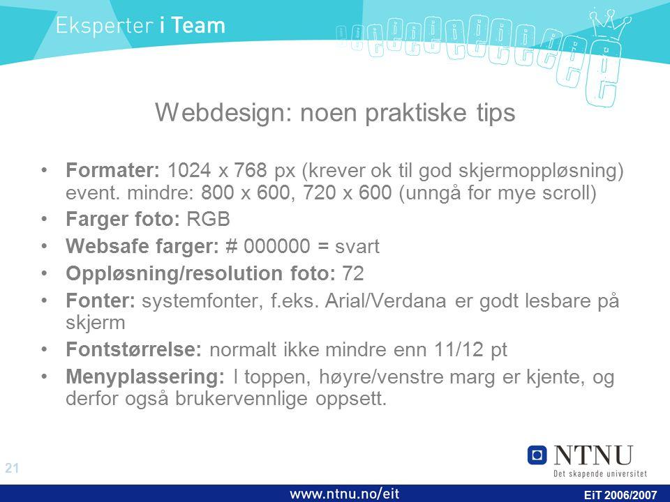 21 EiT 2006/2007 Webdesign: noen praktiske tips Formater: 1024 x 768 px (krever ok til god skjermoppløsning) event. mindre: 800 x 600, 720 x 600 (unng