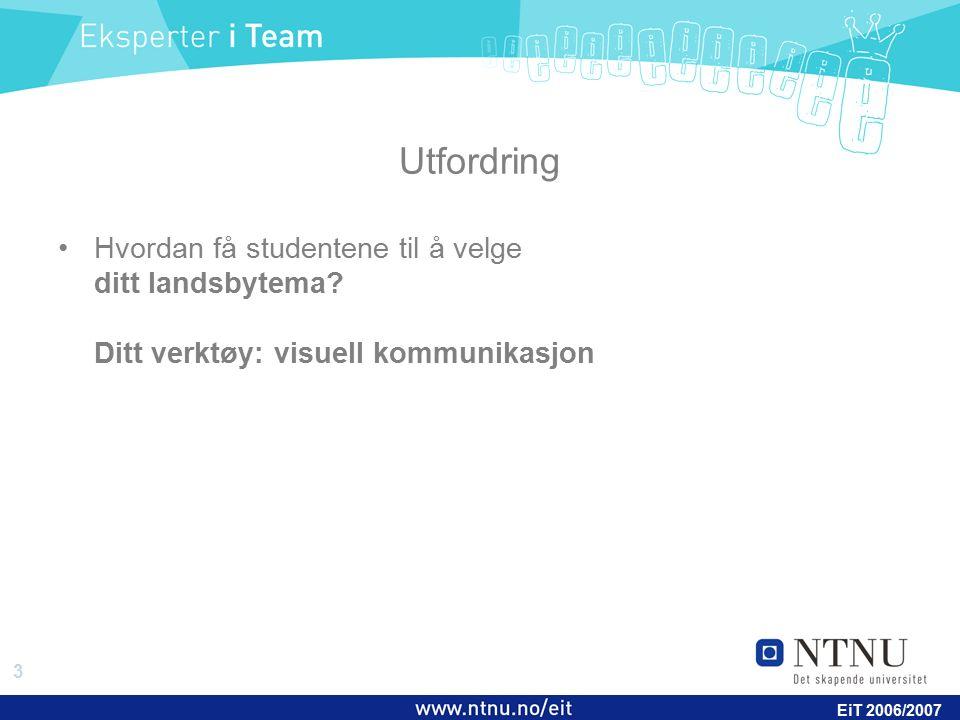 3 EiT 2006/2007 Utfordring Hvordan få studentene til å velge ditt landsbytema? Ditt verktøy: visuell kommunikasjon