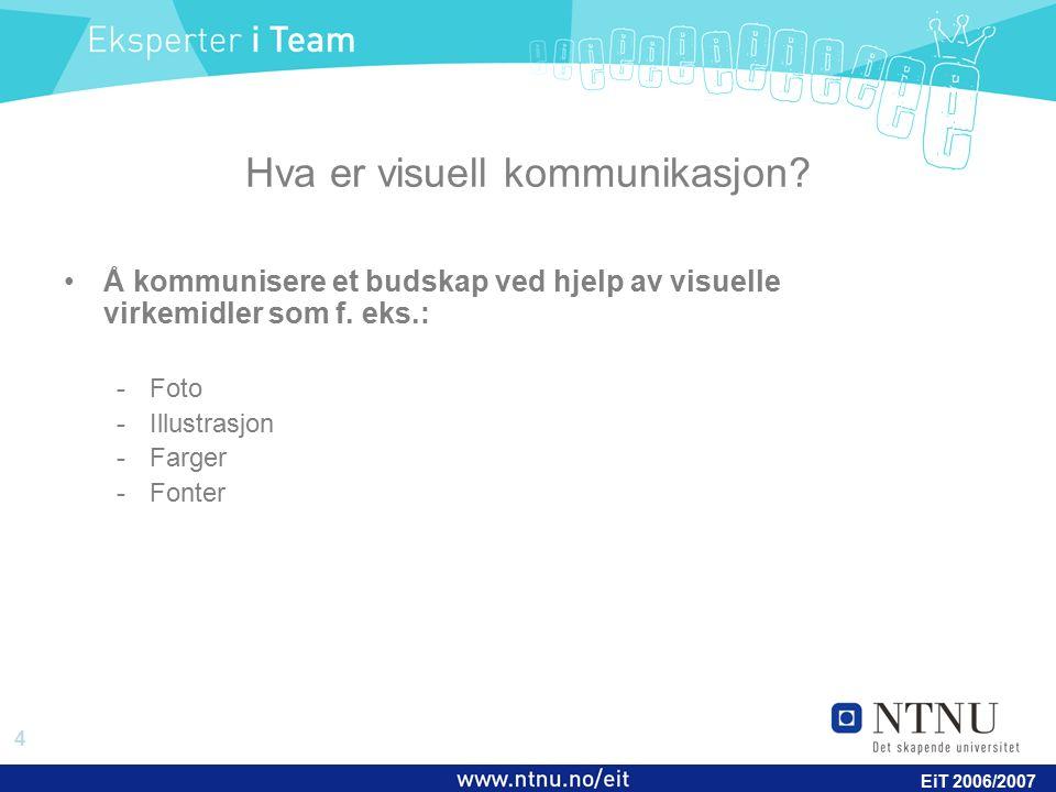 4 EiT 2006/2007 Hva er visuell kommunikasjon? Å kommunisere et budskap ved hjelp av visuelle virkemidler som f. eks.: -Foto -Illustrasjon -Farger -Fon