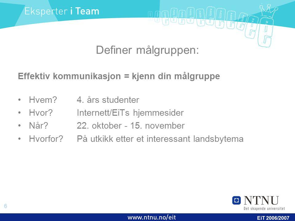 6 EiT 2006/2007 Definer målgruppen: Effektiv kommunikasjon = kjenn din målgruppe Hvem?4. års studenter Hvor?Internett/EiTs hjemmesider Når?22. oktober