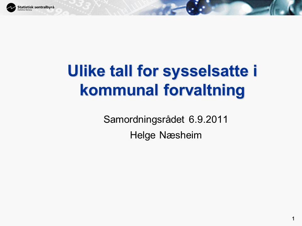 1 1 Ulike tall for sysselsatte i kommunal forvaltning Samordningsrådet 6.9.2011 Helge Næsheim