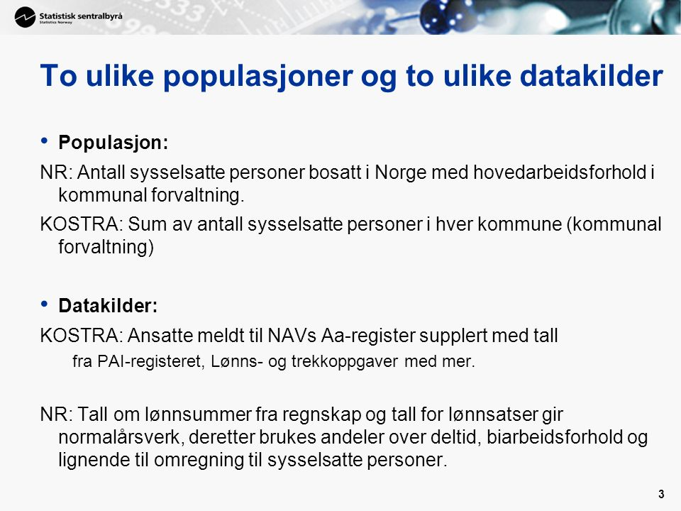 3 To ulike populasjoner og to ulike datakilder Populasjon: NR: Antall sysselsatte personer bosatt i Norge med hovedarbeidsforhold i kommunal forvaltni