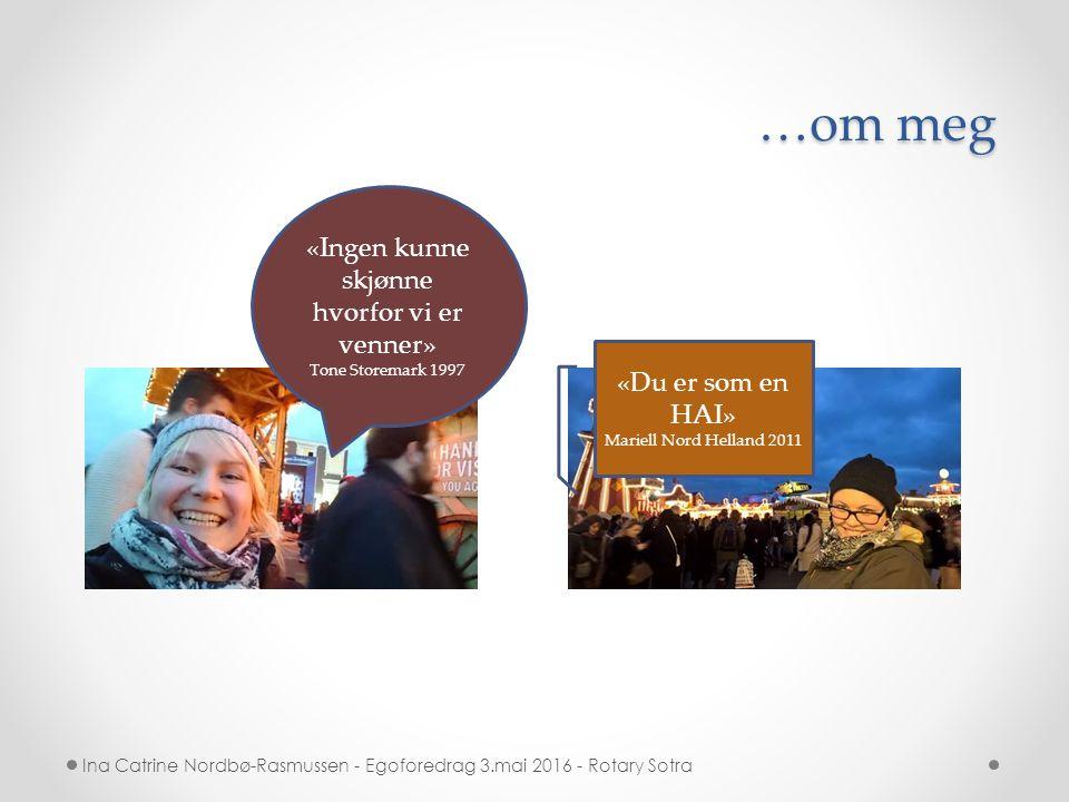 …om meg Ina Catrine Nordbø-Rasmussen - Egoforedrag 3.mai 2016 - Rotary Sotra «Du er som en HAI» Mariell Nord Helland 2011 «Ingen kunne skjønne hvorfor vi er venner» Tone Storemark 1997
