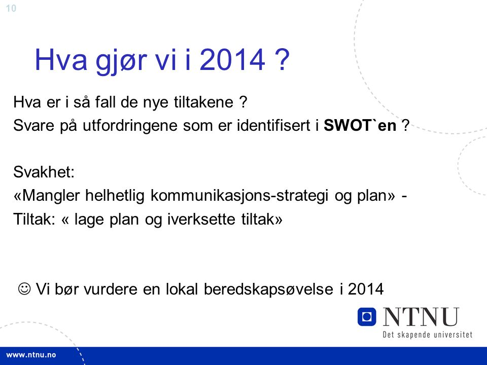 10 Hva gjør vi i 2014 ? Hva er i så fall de nye tiltakene ? Svare på utfordringene som er identifisert i SWOT`en ? Svakhet: «Mangler helhetlig kommuni