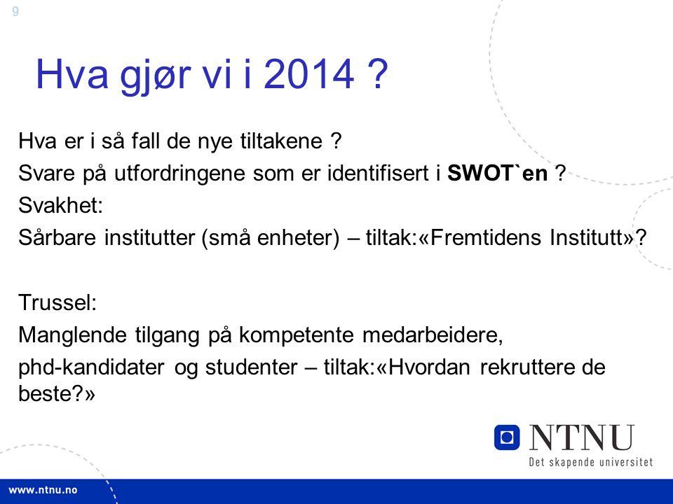 9 Hva gjør vi i 2014 ? Hva er i så fall de nye tiltakene ? Svare på utfordringene som er identifisert i SWOT`en ? Svakhet: Sårbare institutter (små en