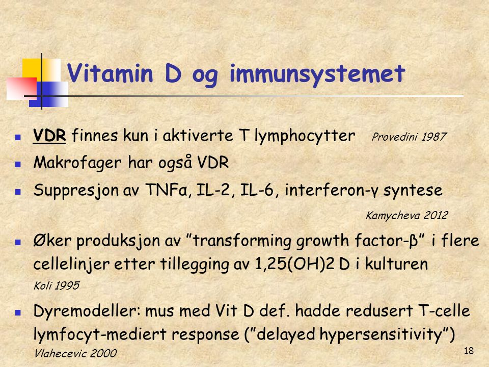 18 Vitamin D og immunsystemet VDR finnes kun i aktiverte T lymphocytter Provedini 1987 Makrofager har også VDR Suppresjon av TNFα, IL-2, IL-6, interfe