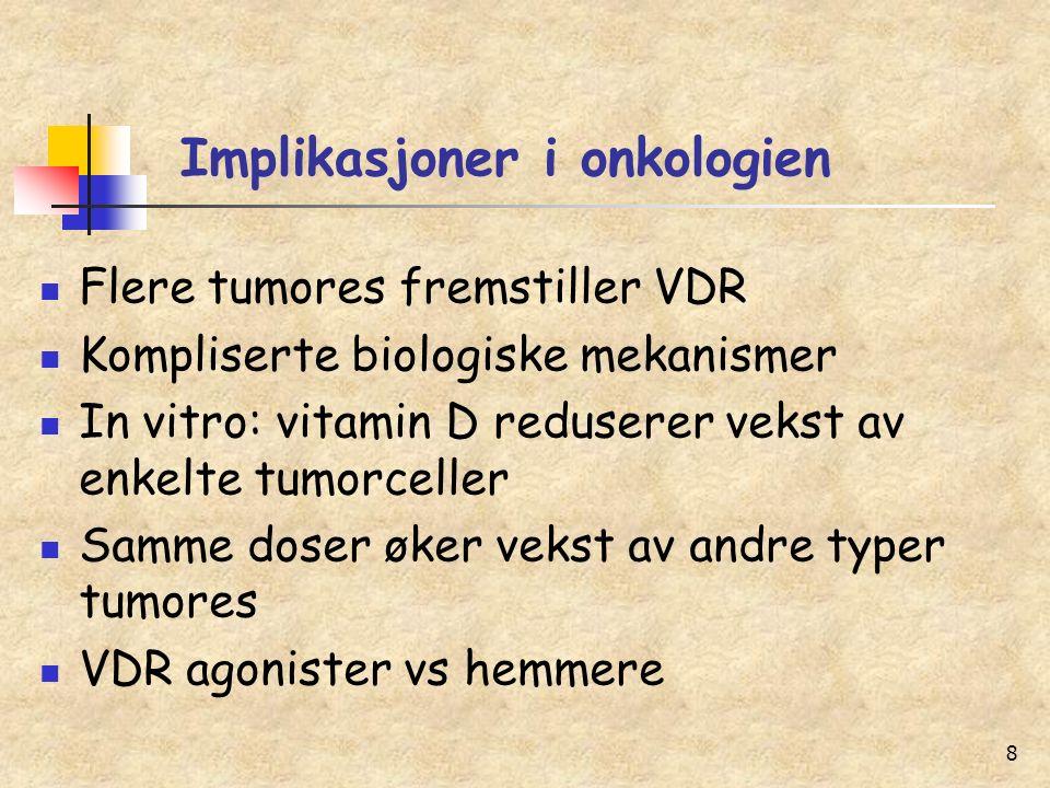 8 Implikasjoner i onkologien Flere tumores fremstiller VDR Kompliserte biologiske mekanismer In vitro: vitamin D reduserer vekst av enkelte tumorceller Samme doser øker vekst av andre typer tumores VDR agonister vs hemmere