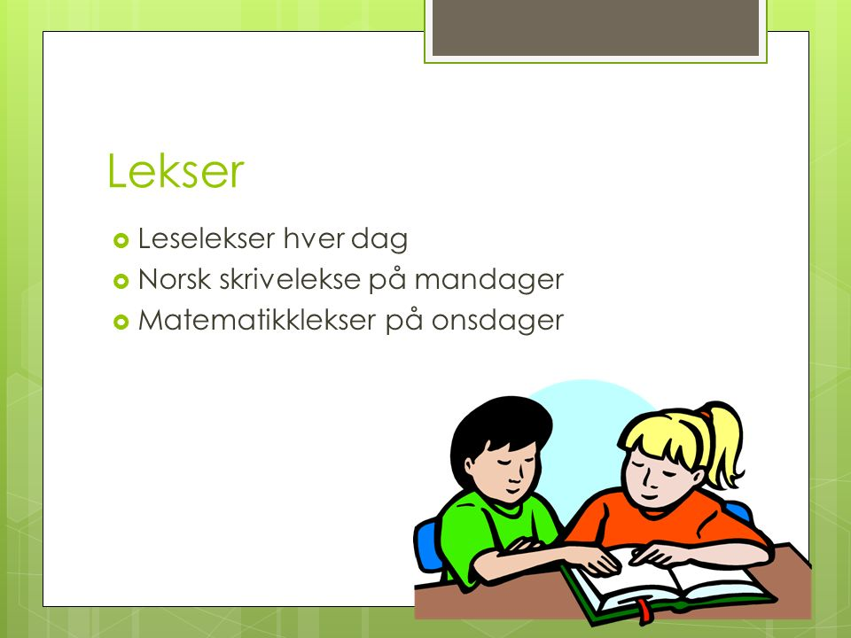 Lekser  Leselekser hver dag  Norsk skrivelekse på mandager  Matematikklekser på onsdager