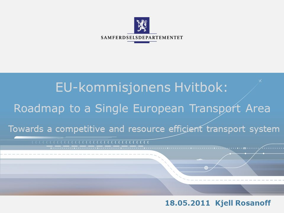 EU-kommisjonens Hvitbok: Roadmap to a Single European Transport Area Towards a competitive and resource efficient transport system 18.05.2011 Kjell Rosanoff