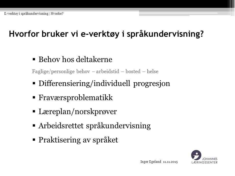 Inger Egeland 11.11.2015 Hvorfor bruker vi e-verktøy i språkundervisning?  Behov hos deltakerne Faglige/personlige behov – arbeidstid – bosted – hels