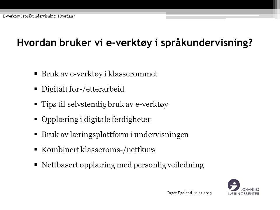 Inger Egeland 11.11.2015 Hvordan bruker vi e-verktøy i språkundervisning?  Bruk av e-verktøy i klasserommet  Digitalt for-/etterarbeid  Tips til se