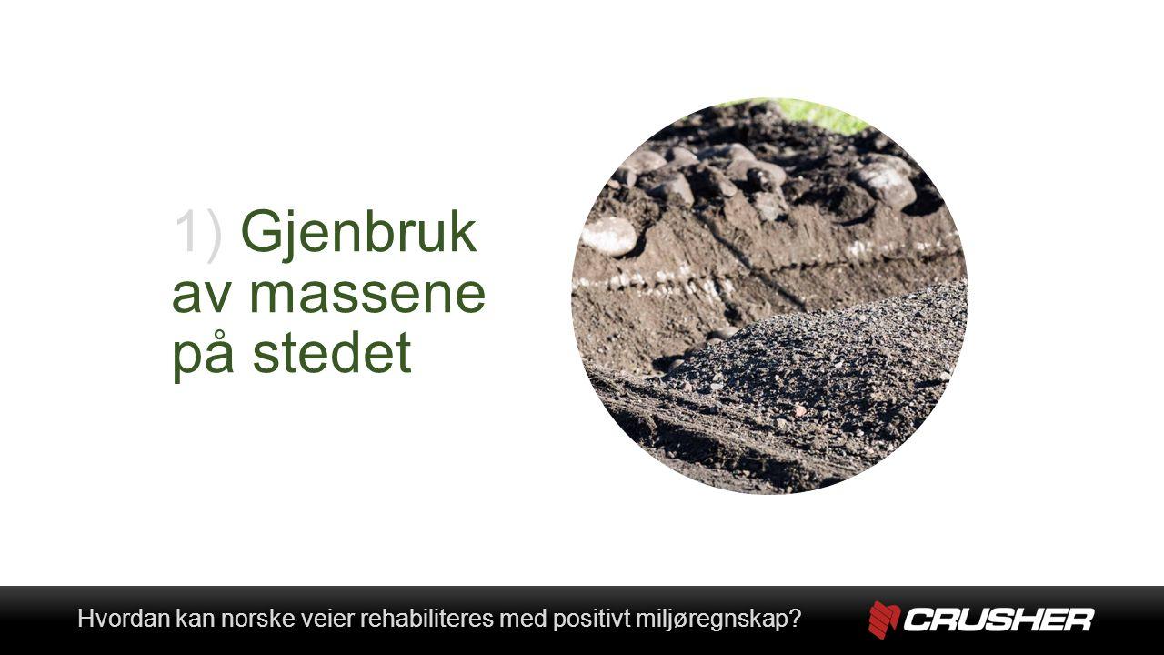 1) Gjenbruk av massene på stedet Hvordan kan norske veier rehabiliteres med positivt miljøregnskap Hvordan kan norske veier rehabiliteres med positivt miljøregnskap