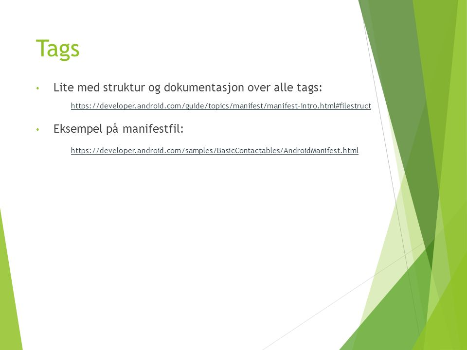 Tags https://developer.android.com/guide/topics/manifest/manifest-intro.html#filestruct Lite med struktur og dokumentasjon over alle tags: Eksempel på manifestfil: https://developer.android.com/samples/BasicContactables/AndroidManifest.html