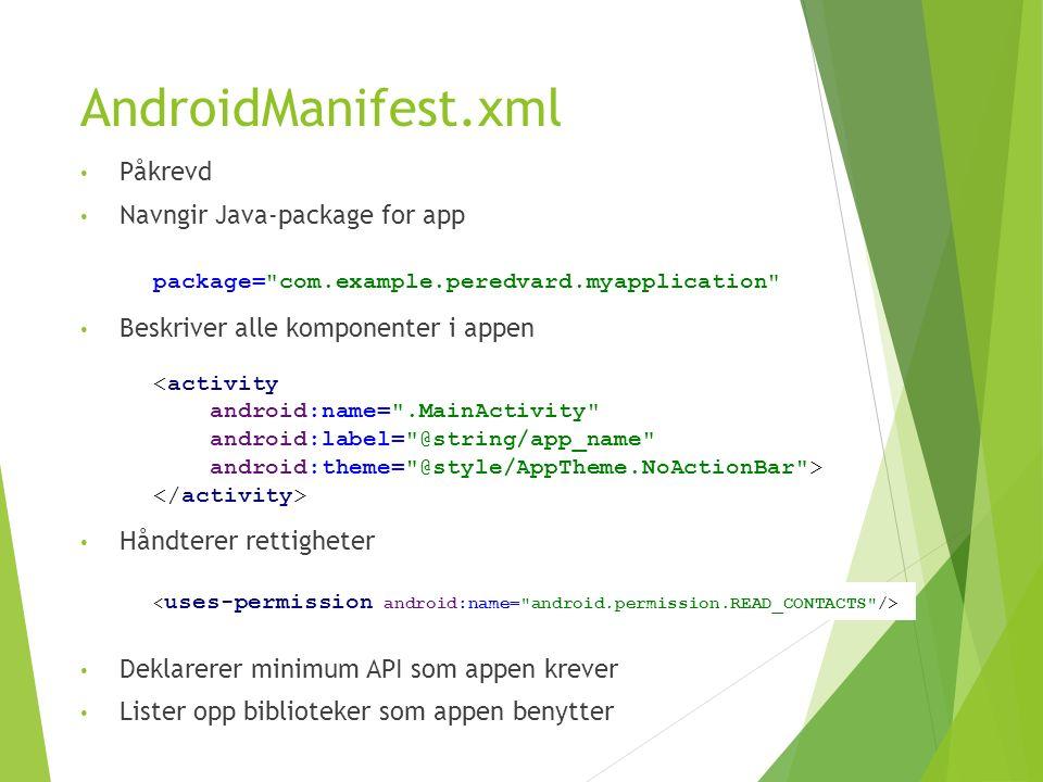 AndroidManifest.xml Påkrevd Navngir Java-package for app Beskriver alle komponenter i appen Håndterer rettigheter Deklarerer minimum API som appen krever Lister opp biblioteker som appen benytter package= com.example.peredvard.myapplication